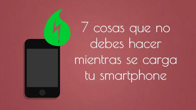 7 cosas que no debes hacer mientras se carga tu smartphone
